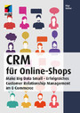 CRM für Online-Shops - Make Big Data Small - Erfolgreiches Customer Relationship Management im E-Commerce