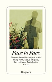 Face to Face - Thomas David im Gespräch mit Philip Roth, Kazuo Ishiguro, Ian McEwan, Zadie Smith u. v. a.